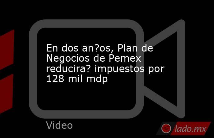 En dos an?os, Plan de Negocios de Pemex reducira? impuestos por 128 mil mdp. Noticias en tiempo real