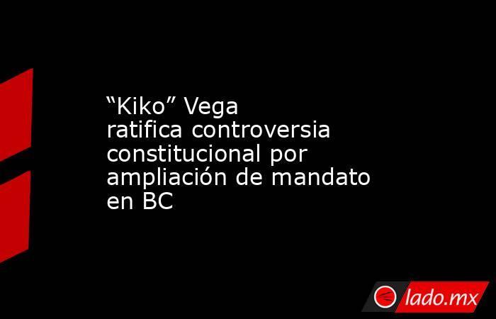 """""""Kiko"""" Vega ratifica controversia constitucional por ampliación de mandato en BC. Noticias en tiempo real"""