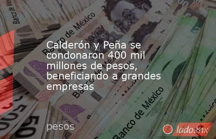 Calderón y Peña se condonaron 400 mil millones de pesos, beneficiando a grandes empresas. Noticias en tiempo real