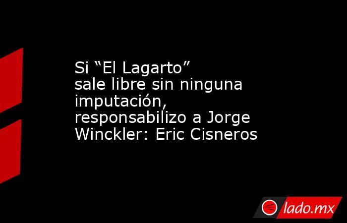"""Si """"El Lagarto"""" sale libre sin ninguna imputación, responsabilizo a Jorge Winckler: Eric Cisneros. Noticias en tiempo real"""