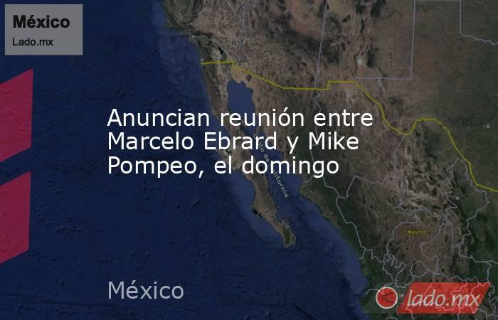 Anuncian reunión entre Marcelo Ebrard y Mike Pompeo, el domingo. Noticias en tiempo real