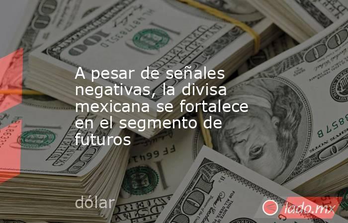 A pesar de señales negativas, la divisa mexicana se fortalece en el segmento de futuros. Noticias en tiempo real
