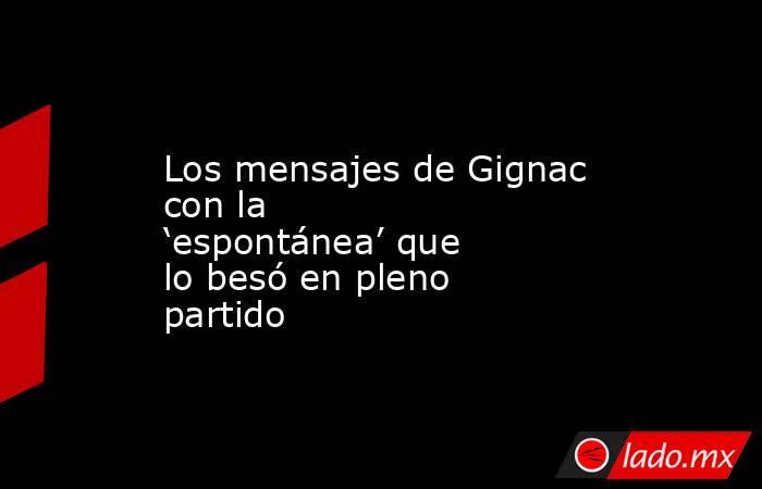 Los mensajes de Gignac con la 'espontánea' que lo besó en pleno partido. Noticias en tiempo real