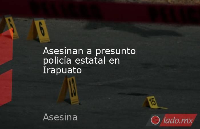 Asesinan a presunto policía estatal en Irapuato. Noticias en tiempo real