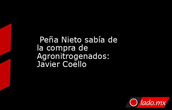 Peña Nieto sabía de la compra de Agronitrogenados: Javier Coello. Noticias en tiempo real