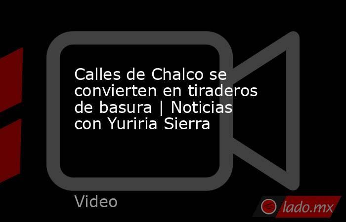 Calles de Chalco se convierten en tiraderos de basura   Noticias con Yuriria Sierra. Noticias en tiempo real