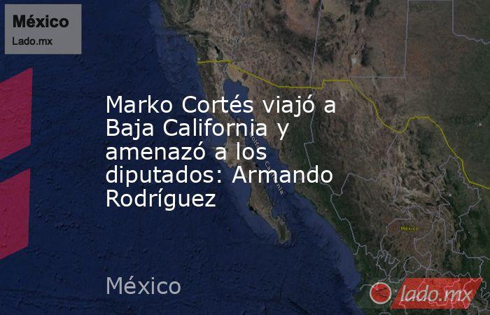 Marko Cortés viajó a Baja California y amenazó a los diputados: Armando Rodríguez. Noticias en tiempo real