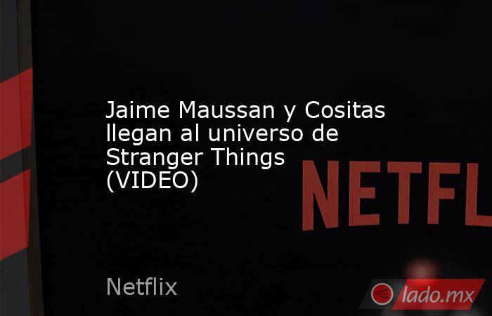 Jaime Maussan y Cositas llegan al universo de Stranger Things (VIDEO)  . Noticias en tiempo real