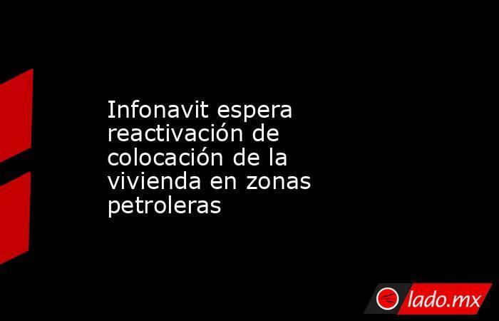 Infonavit espera reactivación de colocación de la vivienda en zonas petroleras. Noticias en tiempo real