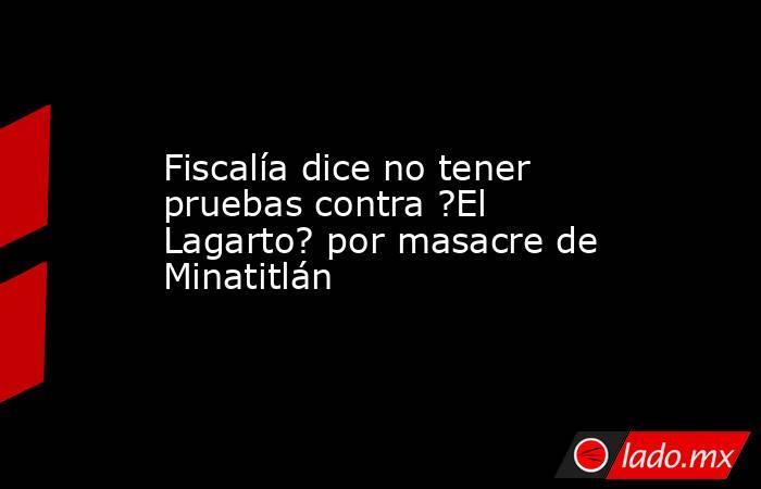 Fiscalía dice no tener pruebas contra ?El Lagarto? por masacre de Minatitlán. Noticias en tiempo real