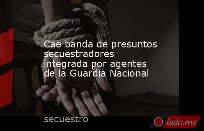 Cae banda de presuntos secuestradores integrada por agentes de la Guardia Nacional. Noticias en tiempo real