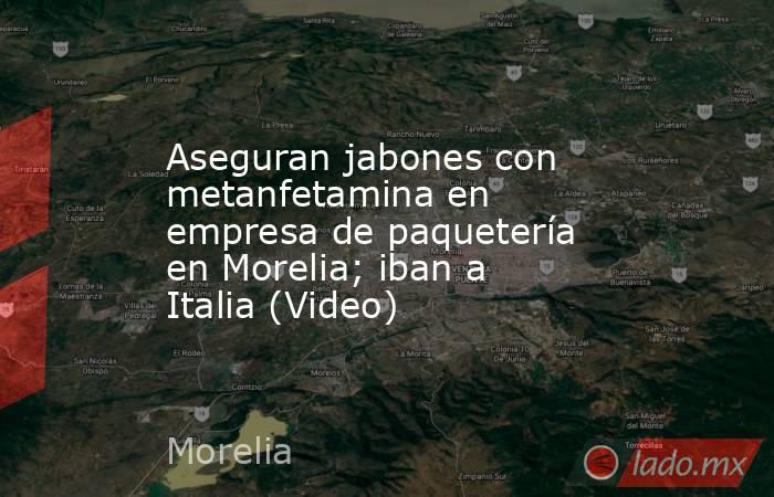 Aseguran jabones con metanfetamina en empresa de paquetería en Morelia; iban a Italia (Video). Noticias en tiempo real