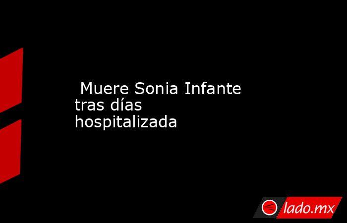 Muere Sonia Infante tras días hospitalizada . Noticias en tiempo real