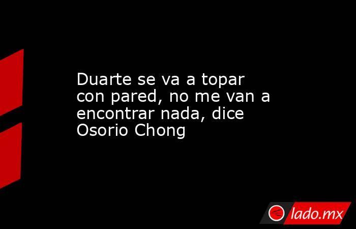 Duarte se va a topar con pared, no me van a encontrar nada, dice Osorio Chong. Noticias en tiempo real