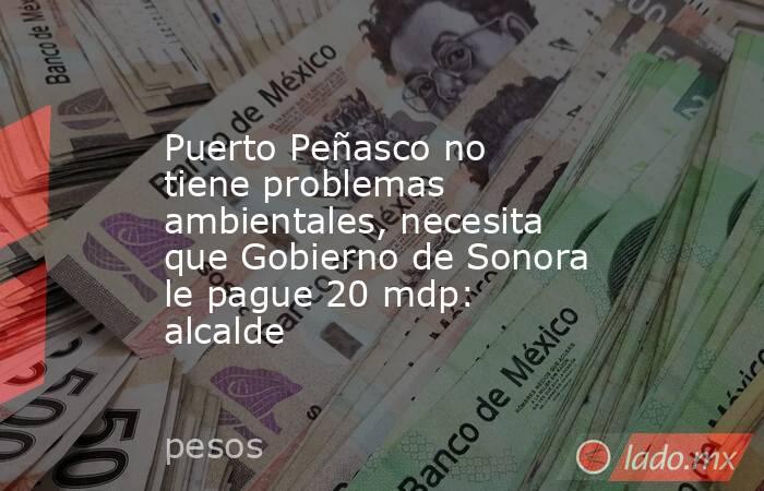 Puerto Peñasco no tiene problemas ambientales, necesita que Gobierno de Sonora le pague 20 mdp: alcalde. Noticias en tiempo real