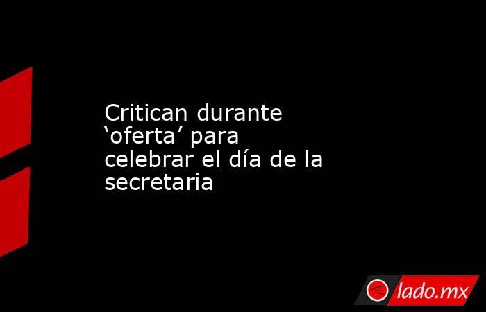 Critican durante 'oferta' para celebrar el día de la secretaria. Noticias en tiempo real