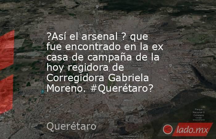 ?Así el arsenal ? que fue encontrado en la ex casa de campaña de la hoy regidora de Corregidora Gabriela Moreno. #Querétaro?. Noticias en tiempo real