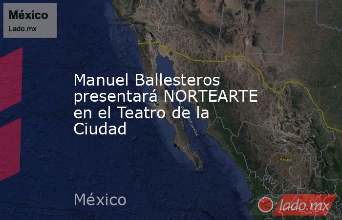 Manuel Ballesteros presentará NORTEARTE en el Teatro de la Ciudad. Noticias en tiempo real