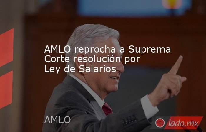 AMLO reprocha a Suprema Corte resolución por Ley de Salarios. Noticias en tiempo real
