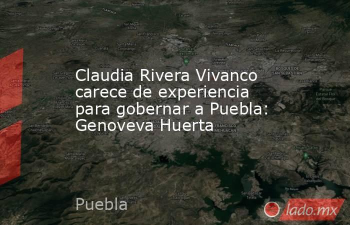 Claudia Rivera Vivanco carece de experiencia para gobernar a Puebla: Genoveva Huerta. Noticias en tiempo real