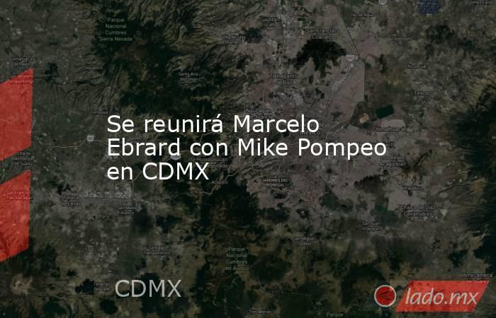 Se reunirá Marcelo Ebrard con Mike Pompeo en CDMX. Noticias en tiempo real