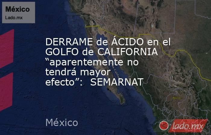"""DERRAME de ÁCIDO en el GOLFO de CALIFORNIA """"aparentemente no tendrá mayor efecto"""":  SEMARNAT. Noticias en tiempo real"""