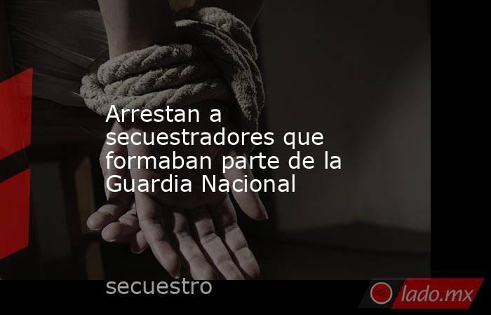 Arrestan a secuestradores que formaban parte de la Guardia Nacional. Noticias en tiempo real