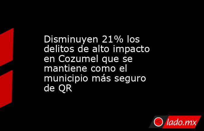 Disminuyen 21% los delitos de alto impacto en Cozumel que se mantiene como el municipio más seguro de QR. Noticias en tiempo real