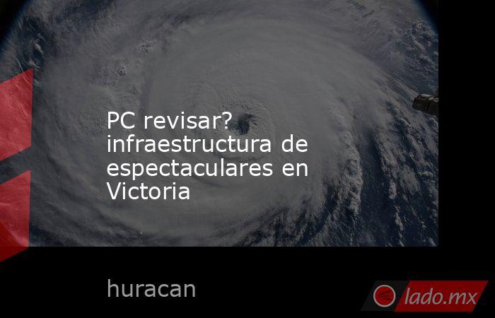 PC revisar? infraestructura de espectaculares en Victoria. Noticias en tiempo real