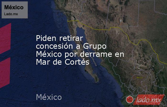 Piden retirar concesión a Grupo México por derrame en Mar de Cortés. Noticias en tiempo real