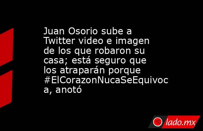 Juan Osorio sube a Twitter video e imagen de los que robaron su casa; está seguro que los atraparán porque #ElCorazonNucaSeEquivoca, anotó. Noticias en tiempo real