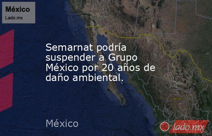 Semarnat podría suspender a Grupo México por 20 años de daño ambiental.. Noticias en tiempo real