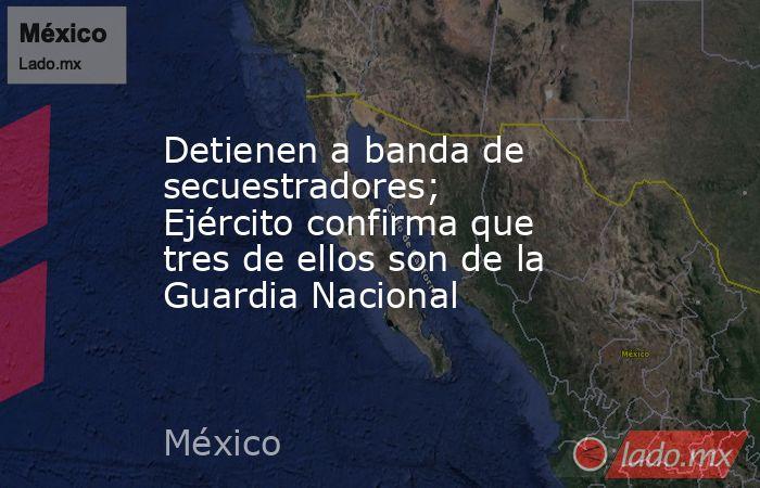 Detienen a banda de secuestradores; Ejército confirma que tres de ellos son de la Guardia Nacional. Noticias en tiempo real
