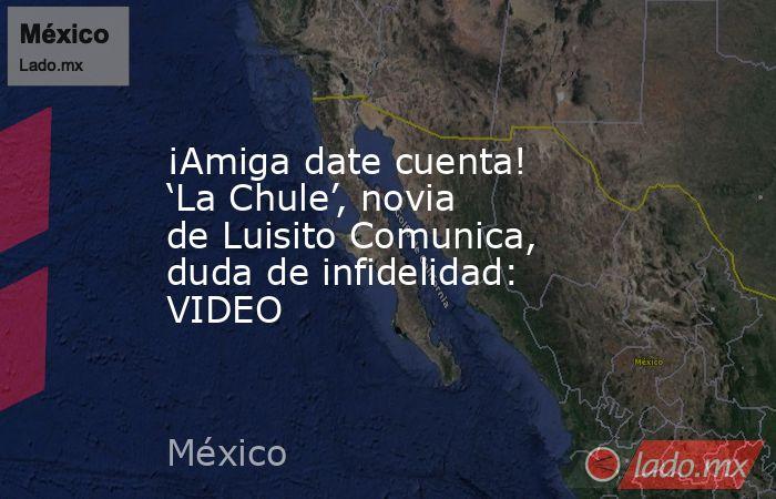 ¡Amiga date cuenta! 'La Chule', novia de Luisito Comunica, duda de infidelidad: VIDEO. Noticias en tiempo real