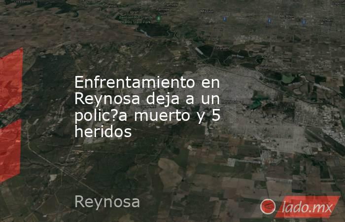 Enfrentamiento en Reynosa deja a un polic?a muerto y 5 heridos. Noticias en tiempo real