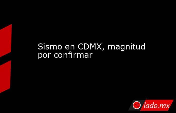 Sismo en CDMX, magnitud por confirmar. Noticias en tiempo real