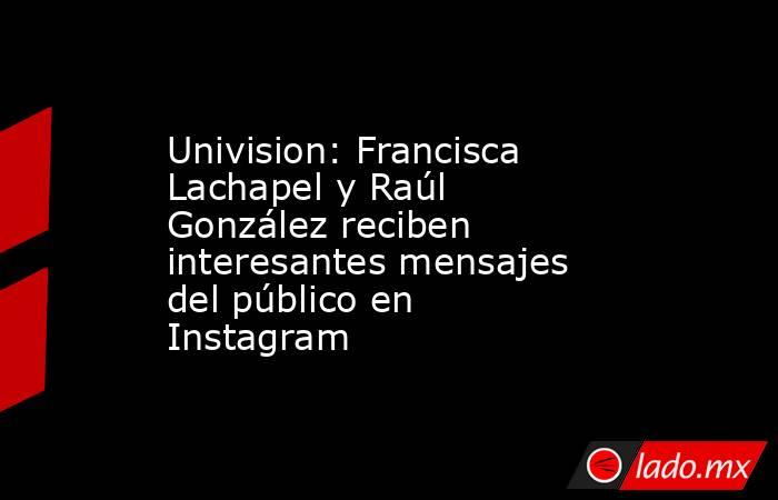 Univision: Francisca Lachapel y Raúl González reciben interesantes mensajes del público en Instagram. Noticias en tiempo real