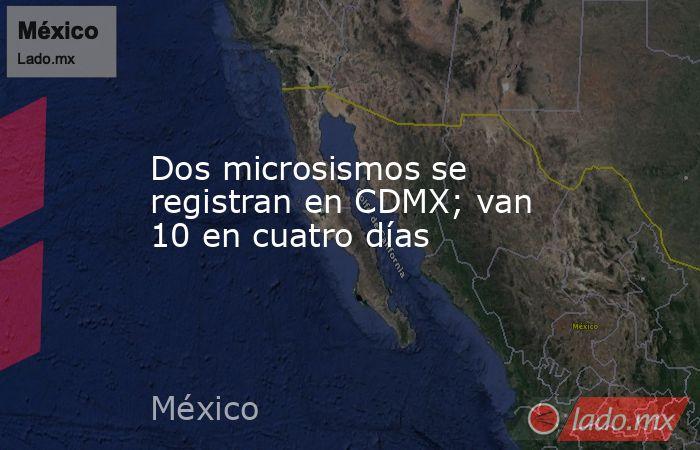 Dos microsismos se registran en CDMX; van 10 en cuatro días. Noticias en tiempo real