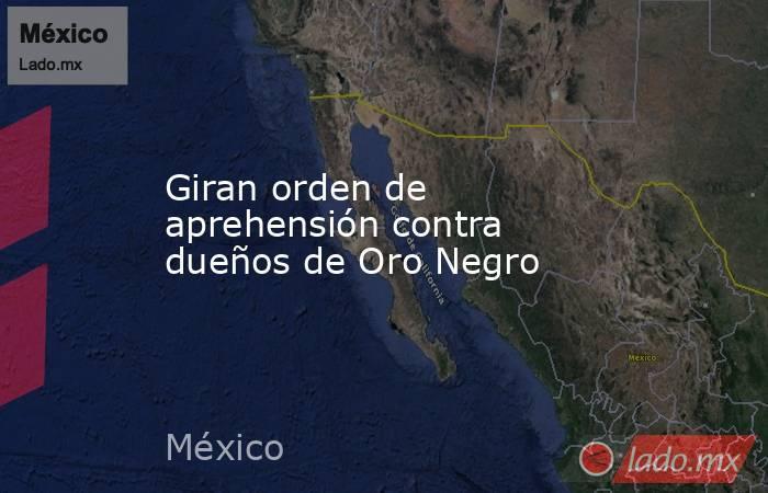 Giran orden de aprehensión contra dueños de Oro Negro. Noticias en tiempo real