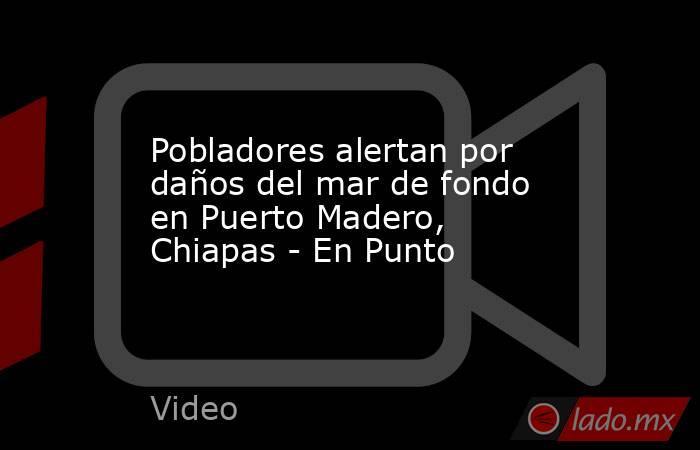 Pobladores alertan por daños del mar de fondo en Puerto Madero, Chiapas - En Punto. Noticias en tiempo real