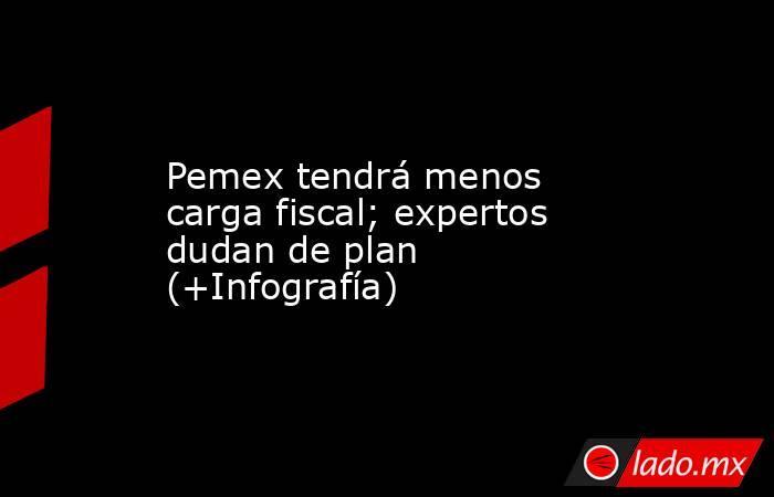 Pemex tendrá menos carga fiscal; expertos dudan de plan (+Infografía). Noticias en tiempo real