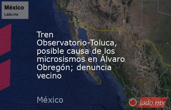 Tren Observatorio-Toluca, posible causa de los microsismos en Álvaro Obregón; denuncia vecino. Noticias en tiempo real