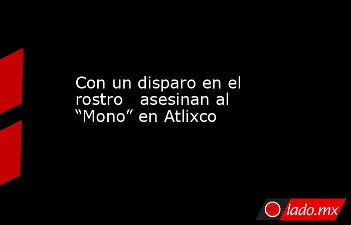 """Con un disparo en el rostro  asesinan al """"Mono"""" en Atlixco. Noticias en tiempo real"""