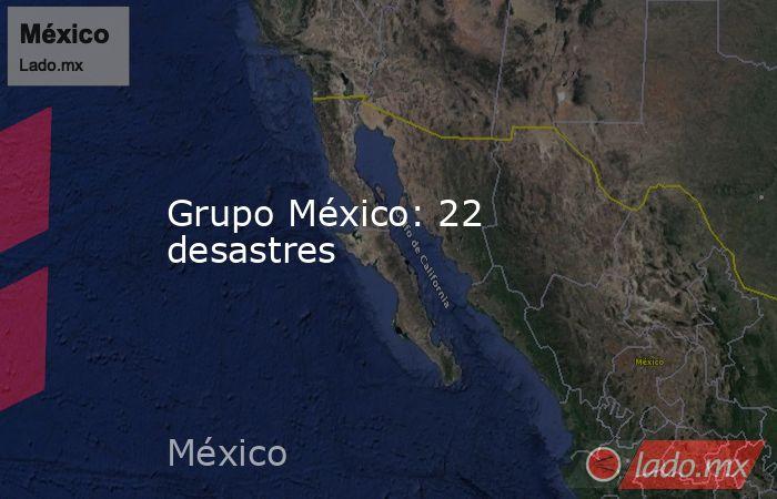 Grupo México: 22 desastres. Noticias en tiempo real
