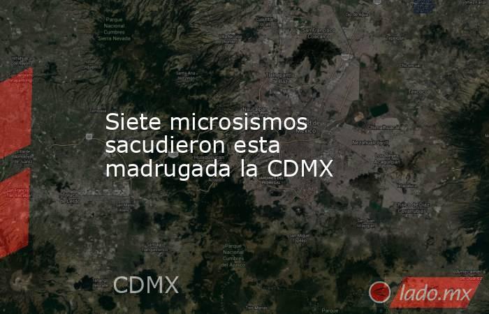 Siete microsismos sacudieron esta madrugada la CDMX. Noticias en tiempo real