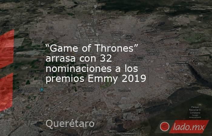 """""""Game of Thrones"""" arrasa con 32 nominaciones a los premios Emmy 2019. Noticias en tiempo real"""