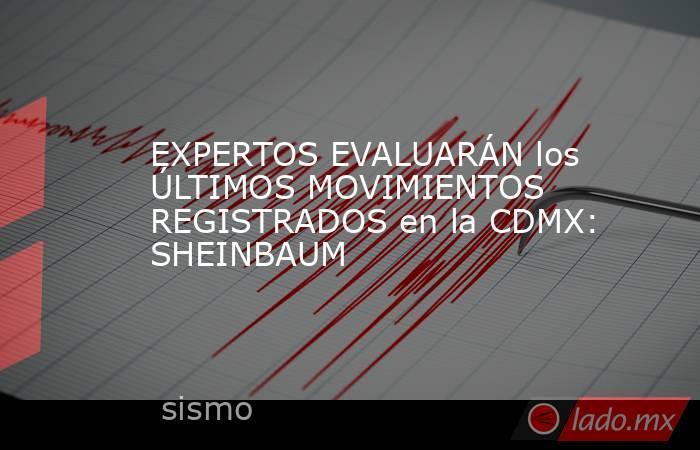 EXPERTOS EVALUARÁN los ÚLTIMOS MOVIMIENTOS REGISTRADOS en la CDMX: SHEINBAUM. Noticias en tiempo real