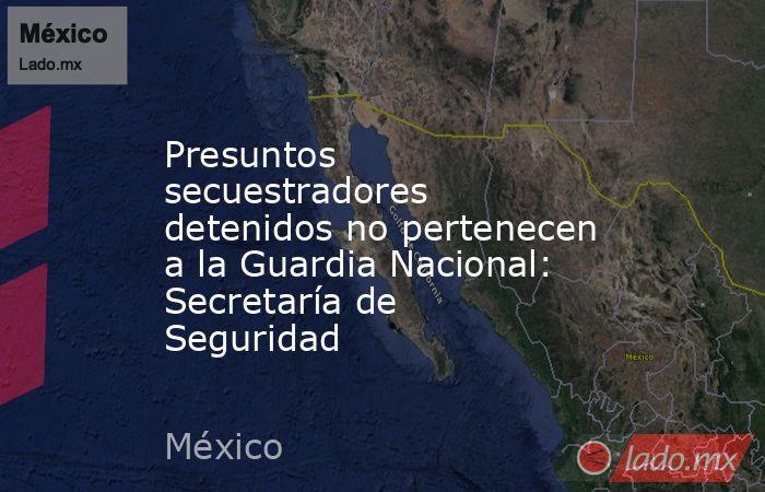 Presuntos secuestradores detenidos no pertenecen a la Guardia Nacional: Secretaría de Seguridad. Noticias en tiempo real