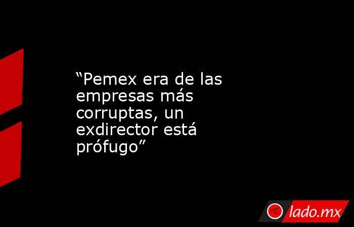 """""""Pemex era de las empresas más corruptas, un exdirector está prófugo"""". Noticias en tiempo real"""