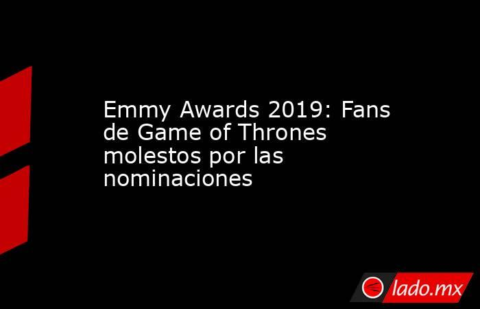 Emmy Awards 2019: Fans de Game of Thrones molestos por las nominaciones. Noticias en tiempo real